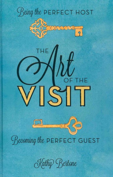 The Art of the Visit: Being the Perfect Host, Becoming the Perfect Guest