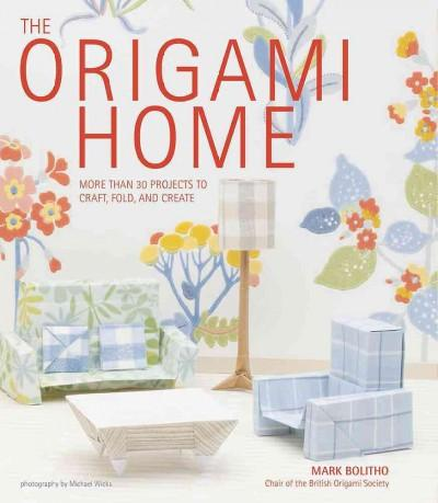 The Origami Home: More Than 25 Projects to Craft, Fold, and Create