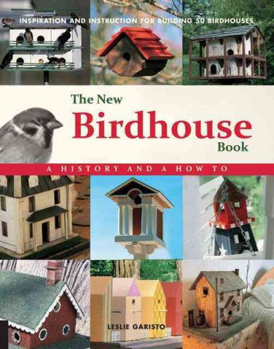 The New Birdhouse Book: A History and a How to Inspiration and Instruction for Building