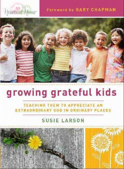 Growing Grateful Kids: Teaching Them to Appreciate an Extraordinary God in Ordinary Places