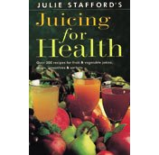 Julie Stafford's Juicing for Health: Over 200 Recipes for Fruit & Vegetable Juices, Soups, Smoothies & Sorbets