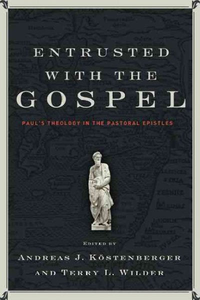 Entrusted With the Gospel: Paul's Theology in the Pastoral Epistles: Entrusted With the Gospel