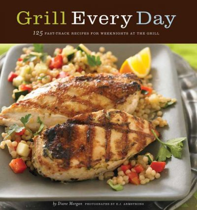 Grill Every Day: 125 Fast-Track Recipes for Weeknights at the Grill: Grill Every Day