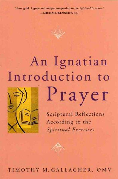 An Ignatian Introduction to Prayer:Scriptural Reflections According to the Spiritual Exercise