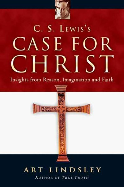 C. S. Lewis's Case for Christ: Insights from Reason, Imagination And Faith