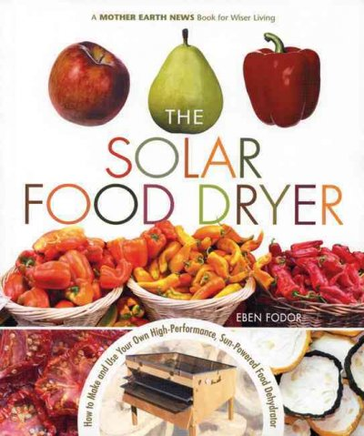 The Solar Food Dryer: How to Make And Use Your Own High-Performance, Sun-powered Food Dehydrator