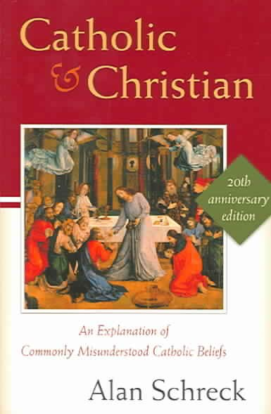 Catholic and Christian: An Explanation of Commonly Misunderstood Catholic Beliefs