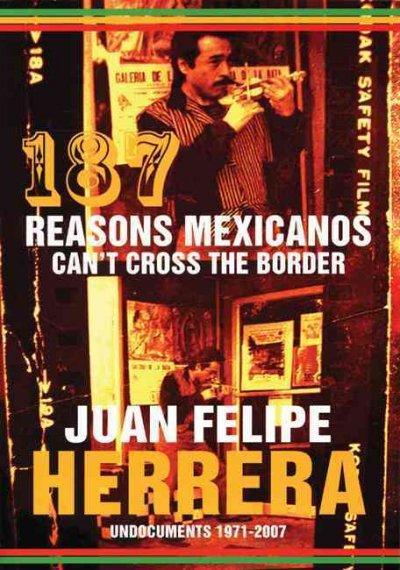 187 Reasons Mexicanos Can't Cross the Border: Undocuments 1971 - 2007: 187 Reasons Mexicanos Can't Cross the Border
