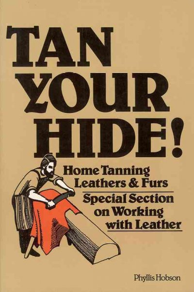 Tan Your Hide!: Home Tanning Leathers and Furs