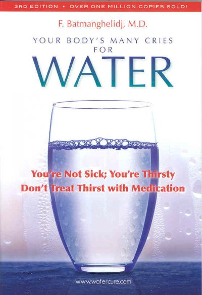 Your Body's Many Cries for Water: You're Not Sick; You're Thristy Don't Treat Thirst With Medications