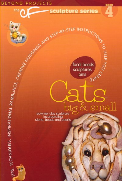 Cats Big and Small: Tips, Techniques, Inspirational Ramblings, Creative Nudgings and Step-by-step Instructions to Help You Create (The CF Sculpture Series)