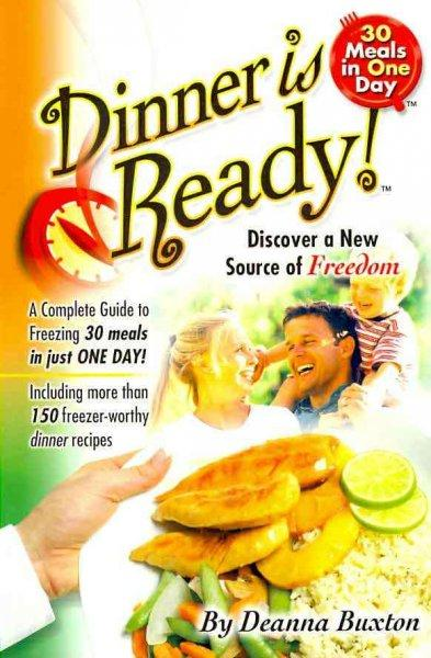 Dinner Is Ready!: A Complete Guide to Freesing 30 Meals in Just One Day!