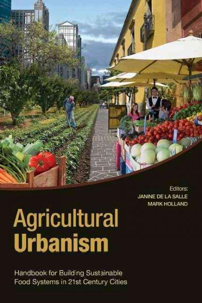 Agricultural Urbanism: Handbook for Building Sustainable Food & Agriculture Systems in 21st Century Cities
