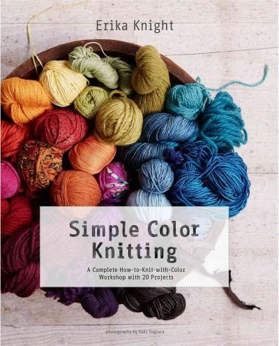 Simple Color Knitting: A Complete How-to-knit-with-color Workshop With 20 Projects: Simple Color Knitting: A Complete How to Knit With Color Workshop