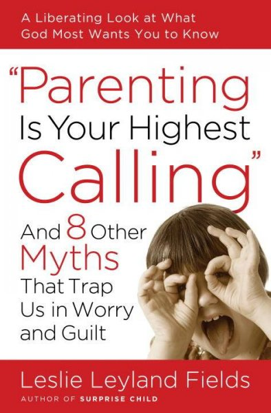 Parenting Is Your Highest Calling: And 8 Other Myths That Trap Us in Worry and Guilt