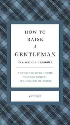 How to Raise a Gentleman: A Civilized Guide to Helping Your Son Through His Uncivilized Childhood (GentleManners)