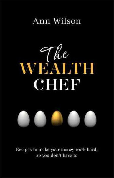 The Wealth Chef: Recipes to Make Your Money Work Hard, So You Don't Have to
