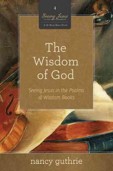 The Wisdom of God: Seeing Jesus in the Psalms & Wisdom Books (A 10-Week Bible Study)