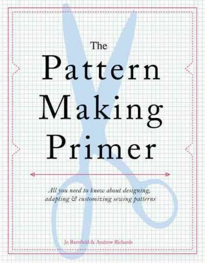 The Pattern Making Primer: All You Need to Know About Designing, Adapting, & Customizing Sewing Patterns