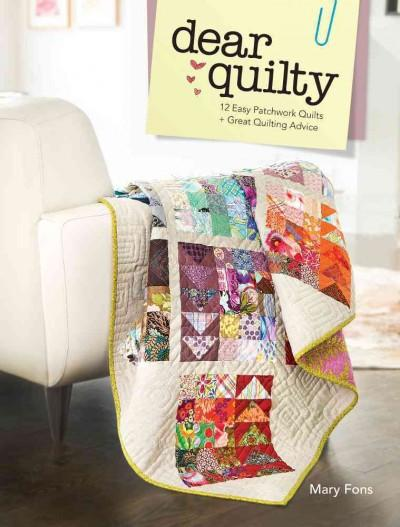 Dear Quilty: 12 Easy Patchwork Quilts & Quilting Advice: Dear Quilty: 12 Easy Patchwork Quilts + Great Quilting Advice