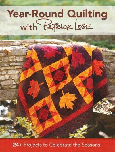 Year-Round Quilting With Patrick Lose: 24+ Projects to Celebrate the Seasons: Year-round Quilting With Patrick Lose: 24+ Projects to Celebrate the Seasons