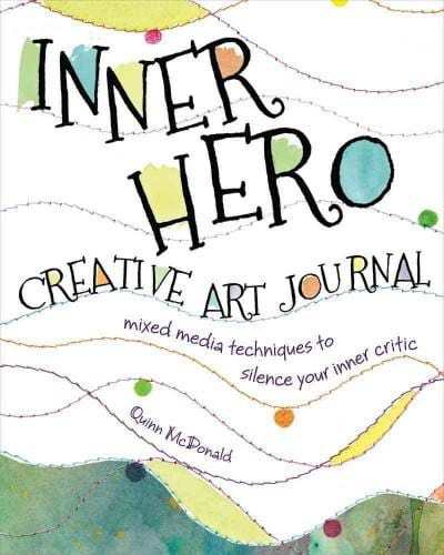 The Inner Hero Creative Art Journal: Mixed-Media Techniques to Silence Your Inner Critic
