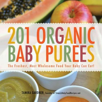 201 Organic Baby Purees: The Freshest, Most Wholesome Food Your Baby Can Eat!