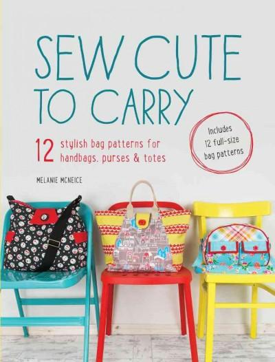 Sew Cute to Carry: 12 Stylish Bag Patterns for Handbags, Purses & Totes