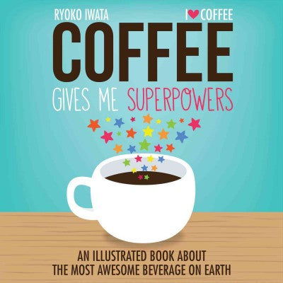 Coffee Gives Me Superpowers: An Illustrated Book About the Most Awesome Beverage