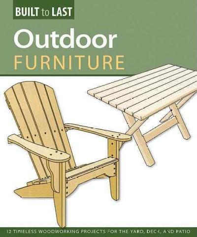 Outdoor Furniture: 14 Timeless Woodworking Projects for the Yard, Deck, and Patio (Built to Last): Outdoor Furniture