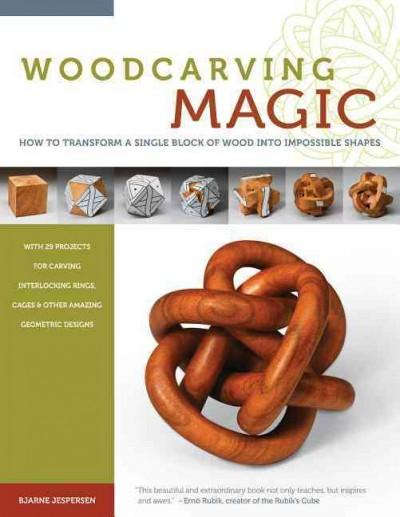 Woodcarving Magic: How to Transform a Single Block of Wood into Impossible Shapes, with 29 projects for Carving Interlocking Rings, Cages & Other Amazing Geometric Desig