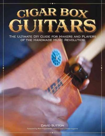 Cigar Box Guitars: The Ultimate DIY Guide for Makers and Players of the Handmade Music Revolution