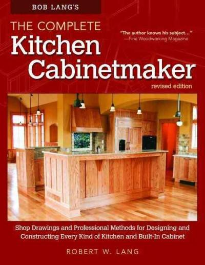 Bob Lang's The Complete Kitchen Cabinet Maker: Shop Drawings and Professional Methods for Designing and Constructing Every Kind of Kitchen and Built-in Cabinet