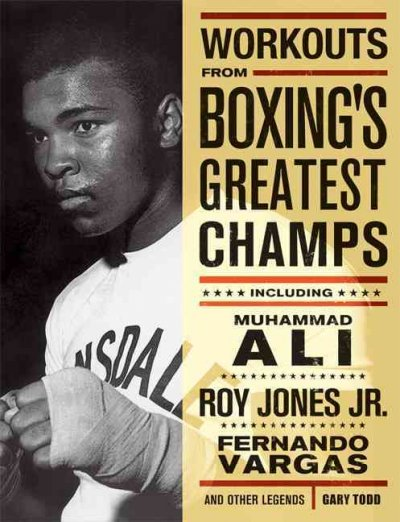 Workouts From Boxing's Greatest Champs: Including Muhammad Ali, Roy Jones Jr., Fernando Vargas And Other Legends