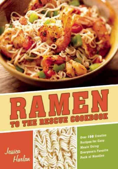 Ramen to the Rescue Cookbook: 100 Creative Recipes for Easy Meals Using Everyone's Favorite Pack of Noodles