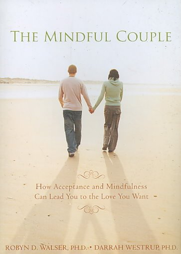 The Mindful Couple: How Acceptance and Mindfulness Can Lead You to the Love You Want
