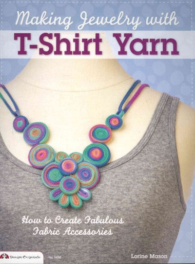 Making Jewelry with T-Shirt Yarn: How to Create Fabulous Fabric Accessories