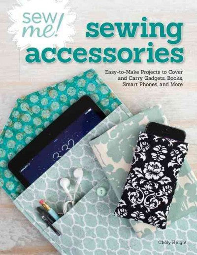 Sew Me! Sewing Accessories: Easy-to-Make Projects to Cover and Carry Gadgets, Books, Smart Phones, and More