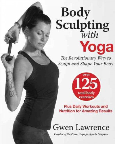 Body Sculpting With Yoga: The Revolutionary Way to Sculpt and Shape Your Body: Body Sculpting With Yoga: Take Yoga Up to the Next Level!