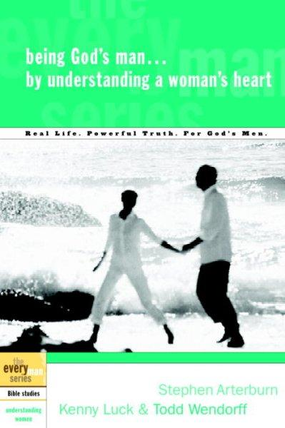 Being God's Man by Understanding a Woman's Heart: Real Men, Real Life, Powerful Truth (The Every Man Series)