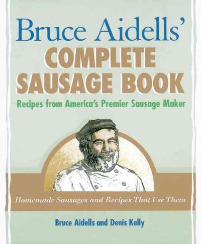 Bruce Aidells's Complete Sausage Book: Recipes from America's Premium Sausage Maker