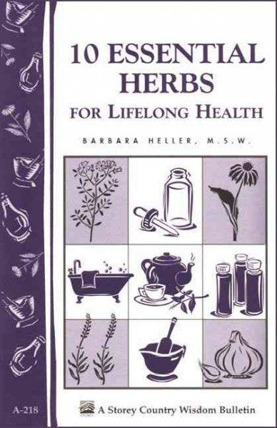 10 Essential Herbs For Lifelong Health: Storey Country Wisdom Bulletin A-218