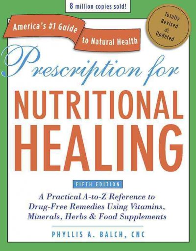 Prescription for Nutritional Healing: A Practical A-to-Z Reference to Drug-Free Remedies Using Vitamins, Minerals, Herbs & Food Supplements (Prescription for Nutritional Healing)