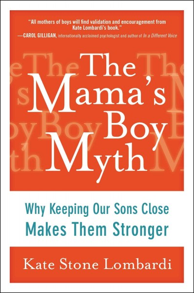 The Mama's Boy Myth: Why Keeping Our Sons Close Makes Them Stronger