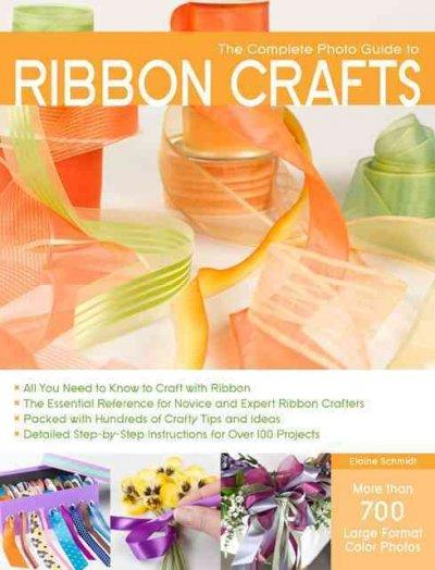 Complete Photo Guide to Ribbon Crafts: All You Need to Know to Craft with Ribbon The Essential Reference for Novice and Expert Ribbon Crafters Packed with Hundreds of Crafty Tips and Ideas (Complete Photo Guide): Complete Photo Guide to Ribbon Crafts