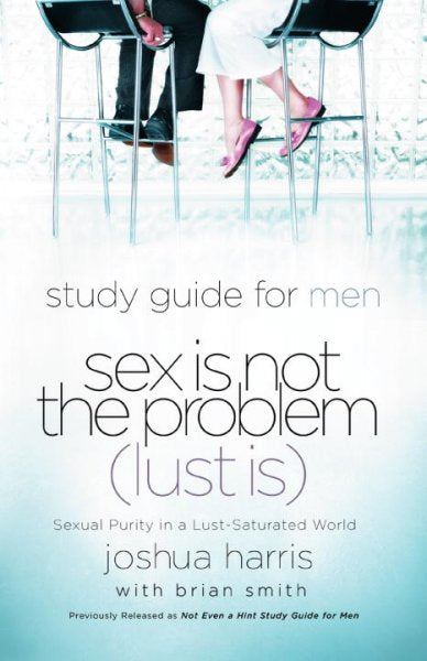 Sex Is Not the Problem (Lust Is): A Study Guide for Men