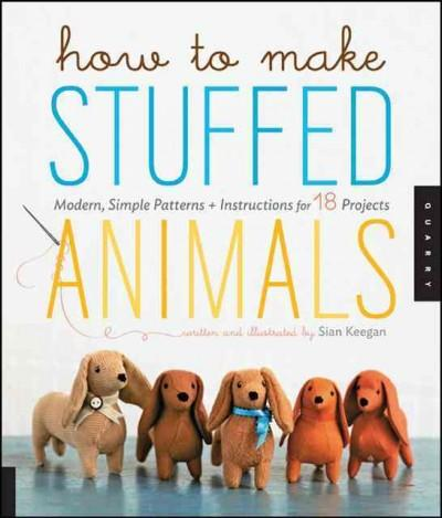 How to Make Stuffed Animals: Modern Simple Patterns and Instructions for 18 Projects | Affordablebookdeals