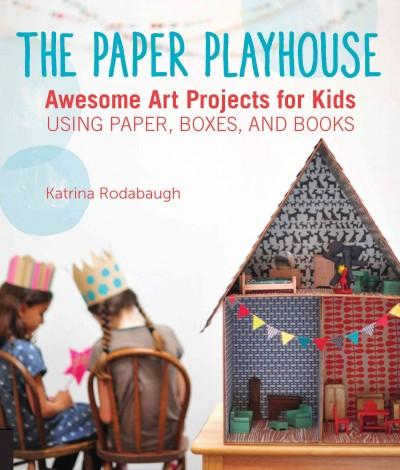 The Paper Playhouse: Awesome Art Projects for Kids Using Paper, Boxes, and Books: The Paper Playhouse: 22 Creative Projects for Kids Using Paper, Boxes, and Books