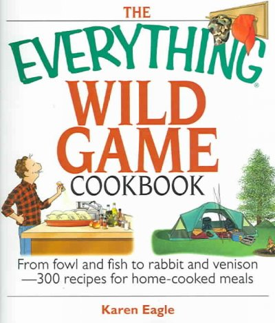 The Everything Wild Game Cookbook: From Fowl And Fish to Rabbit And Venison--300 Recipes for Home-cooked Meals (Everything: Cooking)