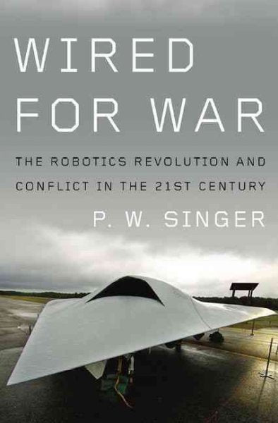 Wired for War: The Robotics Revolution and Conflict in the Twentyfirst Century